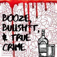 Booze, Bullsh*t, & True Crime