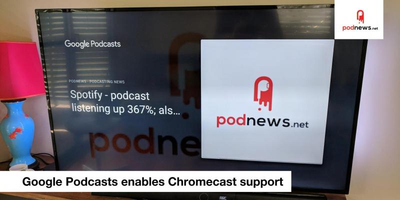 Google Podcasts turns on Chromecast; and Podcast Awards 2018 winners