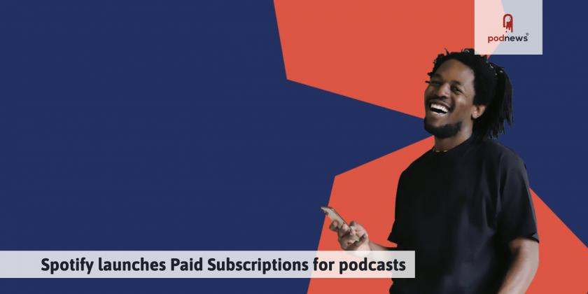 Spotify launches Paid Subscriptions for podcasts