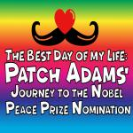 The Best Day of My Life: Patch Adams' Journey to the Nobel Peace Prize Nomination